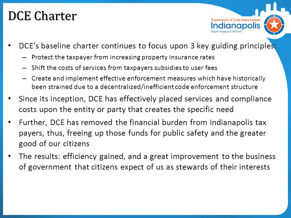 DCE Charter DCE's baseline charter continues to focus upon 3 key guiding principles: – Protect the taxpayer from increasing property insurance rates – Shift the costs of services from taxpayers subsidies to user fees – Create and implement effective enforcement measures which have historically been strained due to a decentralized/inefficient code enforcement structure Since its inception, DCE has effectively placed services and compliance costs upon the entity or party that creates the specific need Further, DCE has removed the financial burden from Indianapolis tax payers, thus, freeing up those funds for public safety and the greater good of our citizens The results: efficiency gained, and a great improvement to the business of government that citizens expect of us as stewards of their interests
