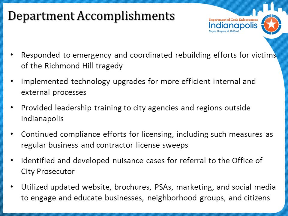 Department Accomplishments Responded to emergency and coordinated rebuilding efforts for victims of the Richmond Hill tragedy Implemented technology upgrades for more efficient internal and external processes Provided leadership training to city agencies and regions outside Indianapolis Continued compliance efforts for licensing, including such measures as regular business and contractor license sweeps Identified and developed nuisance cases for referral to the Office of City Prosecutor Utilized updated website, brochures, PSAs, marketing, and social media to engage and educate businesses, neighborhood groups, and citizens
