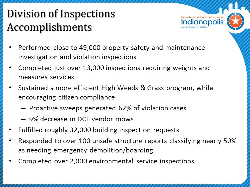 Division of Inspections Accomplishments Performed close to 49,000 property safety and maintenance investigation and violation inspections Completed just over 13,000 inspections requiring weights and measures services Sustained a more efficient High Weeds & Grass program, while encouraging citizen compliance – Proactive sweeps generated 62% of violation cases – 9% decrease in DCE vendor mows Fulfilled roughly 32,000 building inspection requests Responded to over 100 unsafe structure reports classifying nearly 50% as needing emergency demolition/boarding Completed over 2,000 environmental service inspections