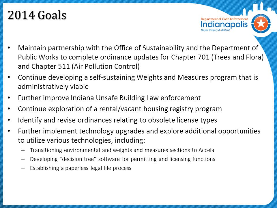 2014 Goals Maintain partnership with the Office of Sustainability and the Department of Public Works to complete ordinance updates for Chapter 701 (Trees and Flora) and Chapter 511 (Air Pollution Control) Continue developing a self-sustaining Weights and Measures program that is administratively viable Further improve Indiana Unsafe Building Law enforcement Continue exploration of a rental/vacant housing registry program Identify and revise ordinances relating to obsolete license types Further implement technology upgrades and explore additional opportunities to utilize various technologies, including: – Transitioning environmental and weights and measures sections to Accela – Developing decision tree software for permitting and licensing functions – Establishing a paperless legal file process