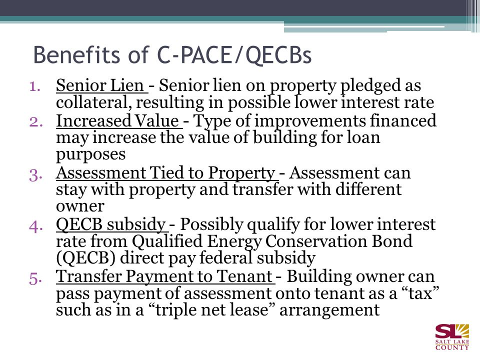 Benefits of C-PACE/QECBs 1.Senior Lien - Senior lien on property pledged as collateral, resulting in possible lower interest rate 2.Increased Value - Type of improvements financed may increase the value of building for loan purposes 3.Assessment Tied to Property - Assessment can stay with property and transfer with different owner 4.QECB subsidy - Possibly qualify for lower interest rate from Qualified Energy Conservation Bond (QECB) direct pay federal subsidy 5.Transfer Payment to Tenant - Building owner can pass payment of assessment onto tenant as a tax such as in a triple net lease arrangement