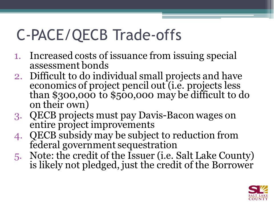 C-PACE/QECB Trade-offs 1.Increased costs of issuance from issuing special assessment bonds 2.Difficult to do individual small projects and have economics of project pencil out (i.e.