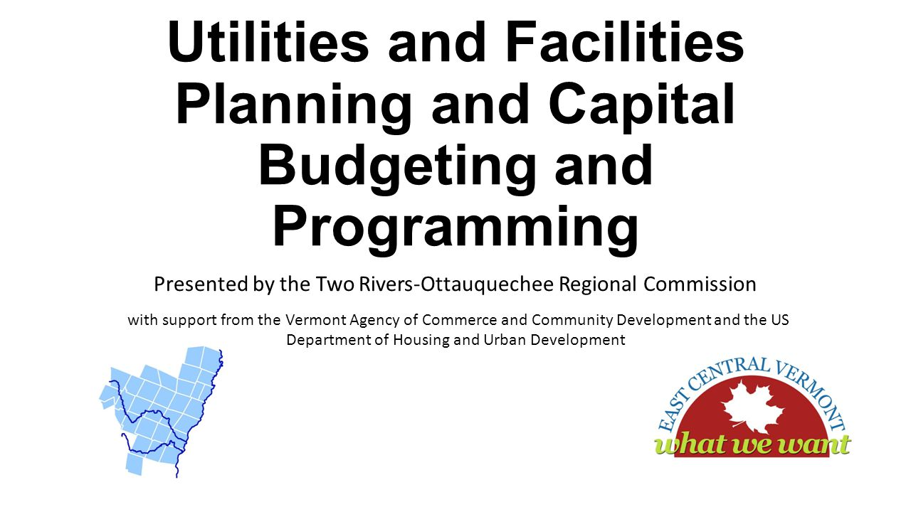 Utilities and Facilities Planning and Capital Budgeting and Programming Presented by the Two Rivers-Ottauquechee Regional Commission with support from the Vermont Agency of Commerce and Community Development and the US Department of Housing and Urban Development