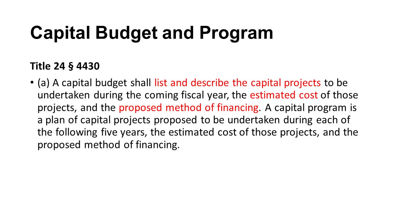 Capital Budget and Program Title 24 § 4430 (a) A capital budget shall list and describe the capital projects to be undertaken during the coming fiscal