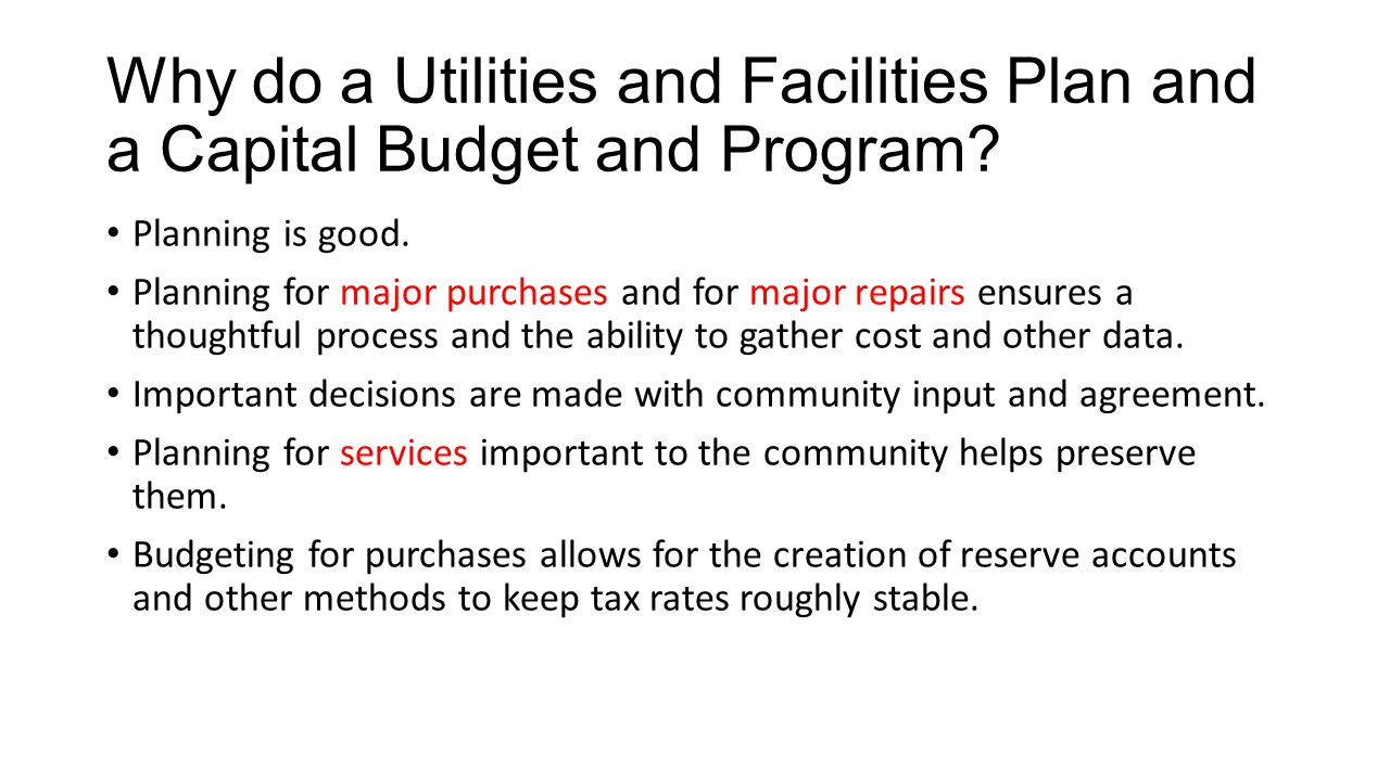 Why do a Utilities and Facilities Plan and a Capital Budget and Program? Planning is good. Planning for major purchases and for major repairs ensures