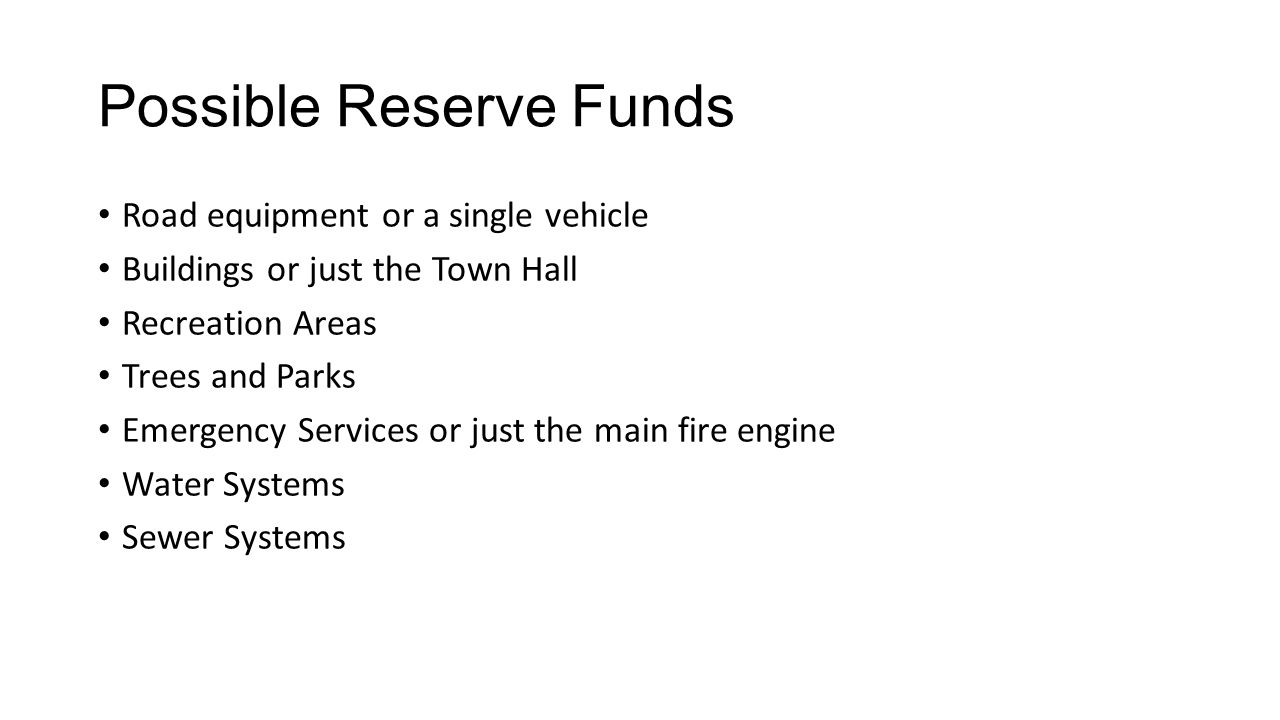 Possible Reserve Funds Road equipment or a single vehicle Buildings or just the Town Hall Recreation Areas Trees and Parks Emergency Services or just the main fire engine Water Systems Sewer Systems