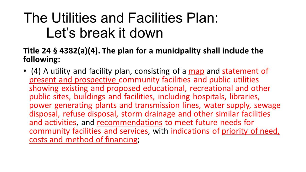 The Utilities and Facilities Plan: Let's break it down Title 24 § 4382(a)(4). The plan for a municipality shall include the following: (4) A utility a