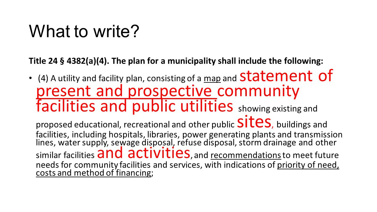 What to write? Title 24 § 4382(a)(4). The plan for a municipality shall include the following: (4) A utility and facility plan, consisting of a map an