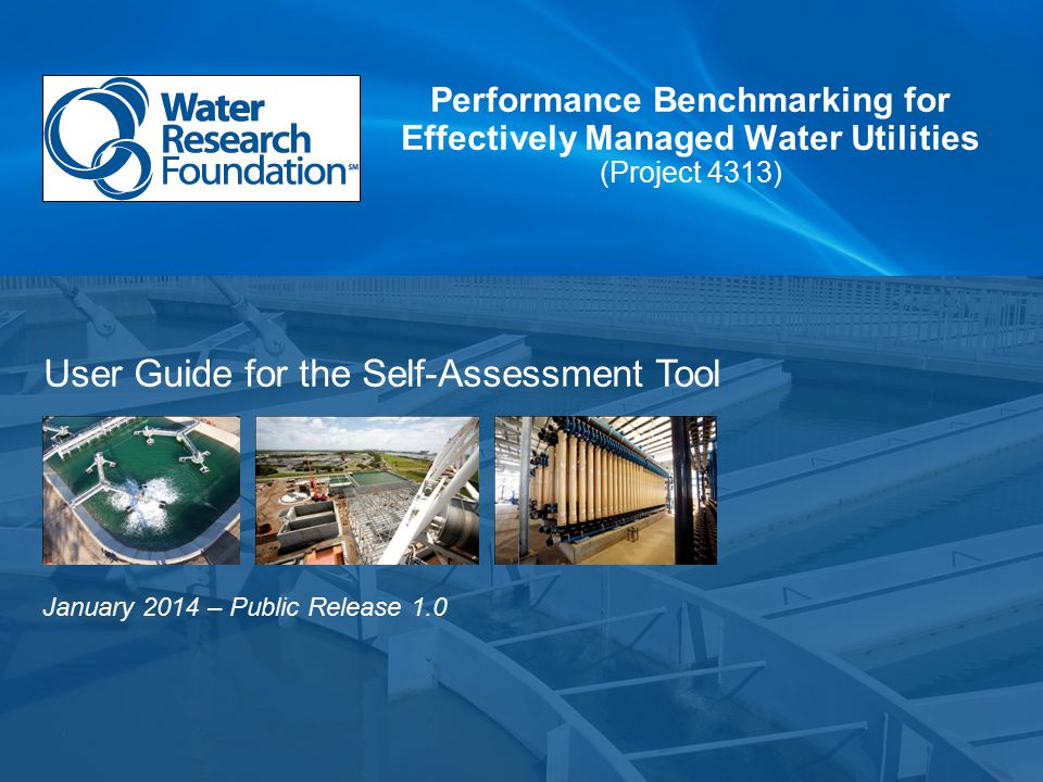 January 2014 – Public Release 1.0 Performance Benchmarking for Effectively Managed Water Utilities (Project 4313) User Guide for the Self-Assessment Tool
