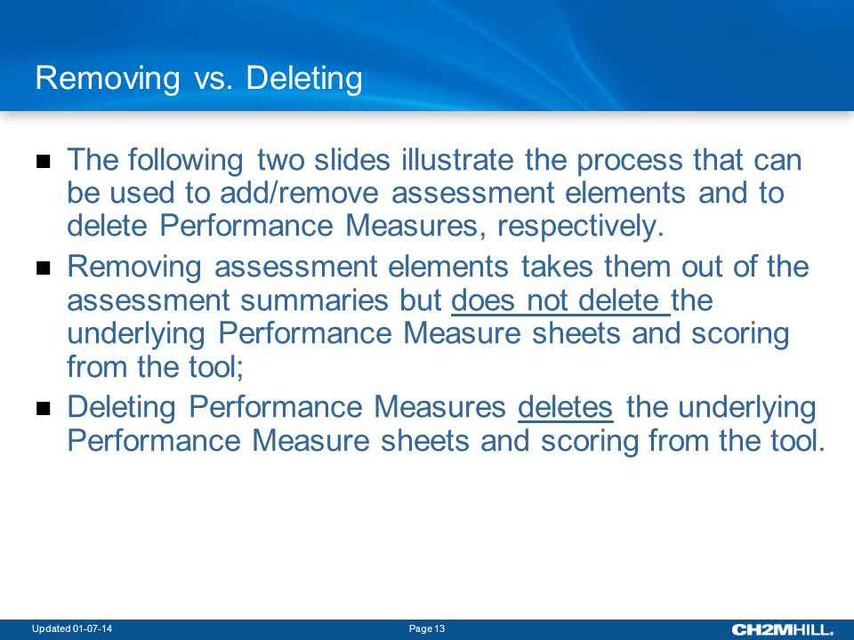Updated 01-07-14Page 13 The following two slides illustrate the process that can be used to add/remove assessment elements and to delete Performance Measures, respectively.