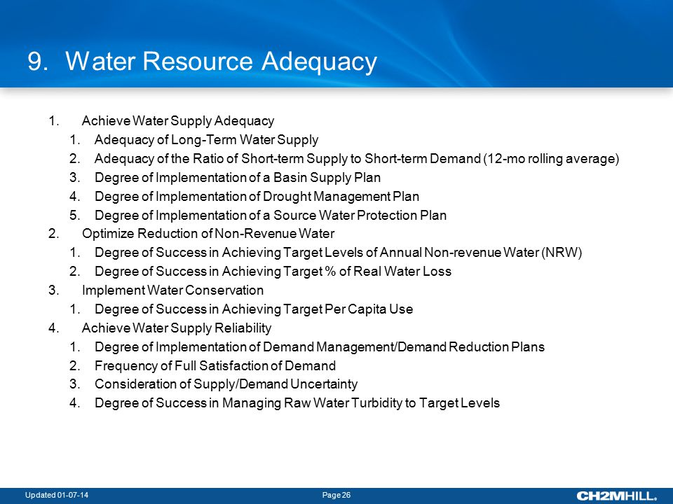 Updated 01-07-14Page 26 9.Water Resource Adequacy 1.Achieve Water Supply Adequacy 1.Adequacy of Long-Term Water Supply 2.Adequacy of the Ratio of Short-term Supply to Short-term Demand (12-mo rolling average) 3.Degree of Implementation of a Basin Supply Plan 4.Degree of Implementation of Drought Management Plan 5.Degree of Implementation of a Source Water Protection Plan 2.Optimize Reduction of Non-Revenue Water 1.Degree of Success in Achieving Target Levels of Annual Non-revenue Water (NRW) 2.Degree of Success in Achieving Target % of Real Water Loss 3.Implement Water Conservation 1.Degree of Success in Achieving Target Per Capita Use 4.Achieve Water Supply Reliability 1.Degree of Implementation of Demand Management/Demand Reduction Plans 2.Frequency of Full Satisfaction of Demand 3.Consideration of Supply/Demand Uncertainty 4.Degree of Success in Managing Raw Water Turbidity to Target Levels