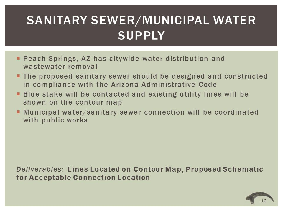 Peach Springs, AZ has citywide water distribution and wastewater removal  The proposed sanitary sewer should be designed and constructed in compliance with the Arizona Administrative Code  Blue stake will be contacted and existing utility lines will be shown on the contour map  Municipal water/sanitary sewer connection will be coordinated with public works Deliverables: Lines Located on Contour Map, Proposed Schematic for Acceptable Connection Location SANITARY SEWER/MUNICIPAL WATER SUPPLY 12