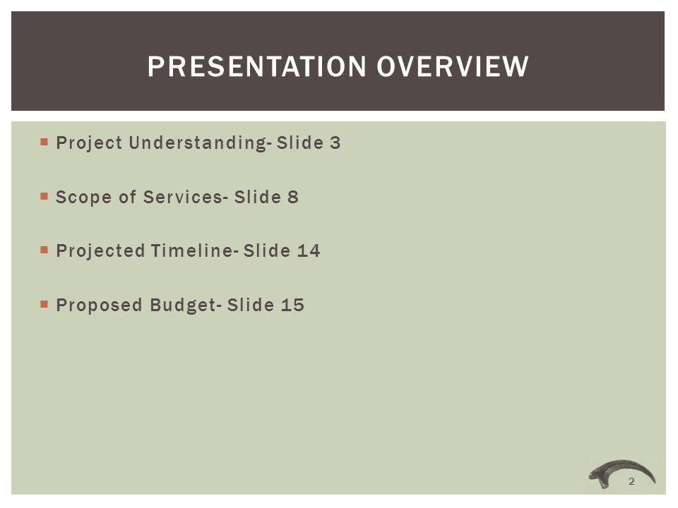  Project Understanding- Slide 3  Scope of Services- Slide 8  Projected Timeline- Slide 14  Proposed Budget- Slide 15 PRESENTATION OVERVIEW 2