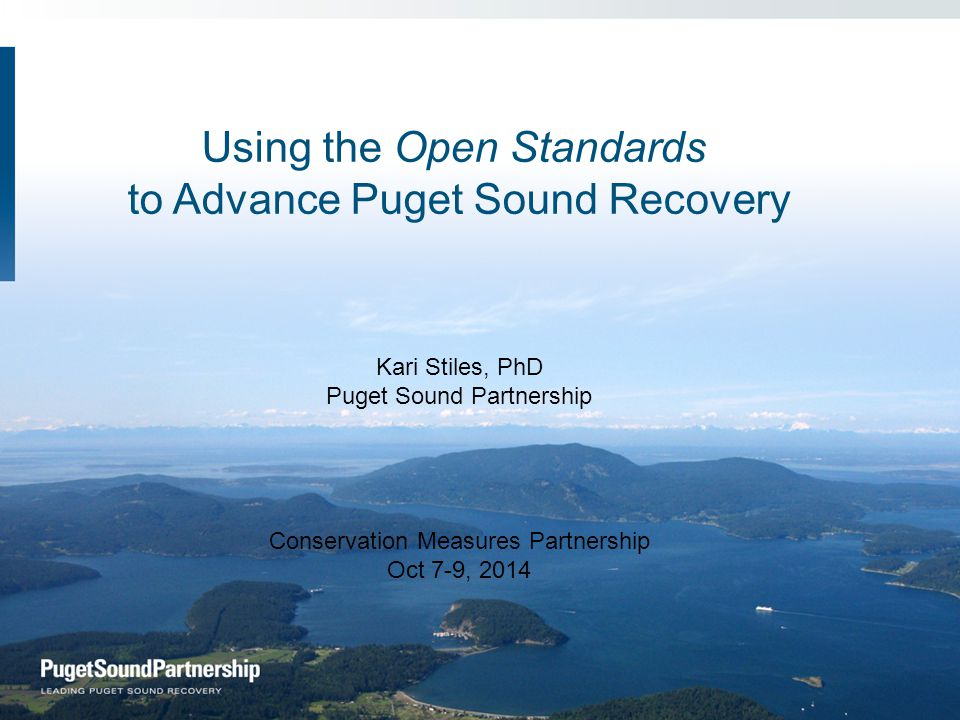 Using the Open Standards to Advance Puget Sound Recovery Kari Stiles, PhD Puget Sound Partnership Conservation Measures Partnership Oct 7-9, 2014