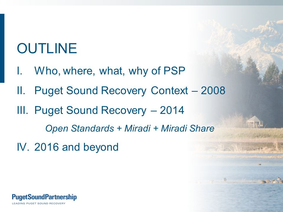 OUTLINE I.Who, where, what, why of PSP II.Puget Sound Recovery Context – 2008 III.Puget Sound Recovery – 2014 Open Standards + Miradi + Miradi Share IV.2016 and beyond