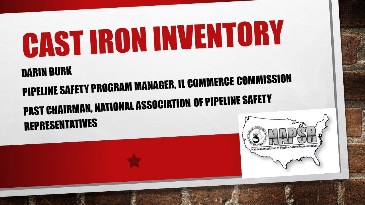 CAST IRON INVENTORY DARIN BURK PIPELINE SAFETY PROGRAM MANAGER, IL COMMERCE COMMISSION PAST CHAIRMAN, NATIONAL ASSOCIATION OF PIPELINE SAFETY REPRESENTATIVES