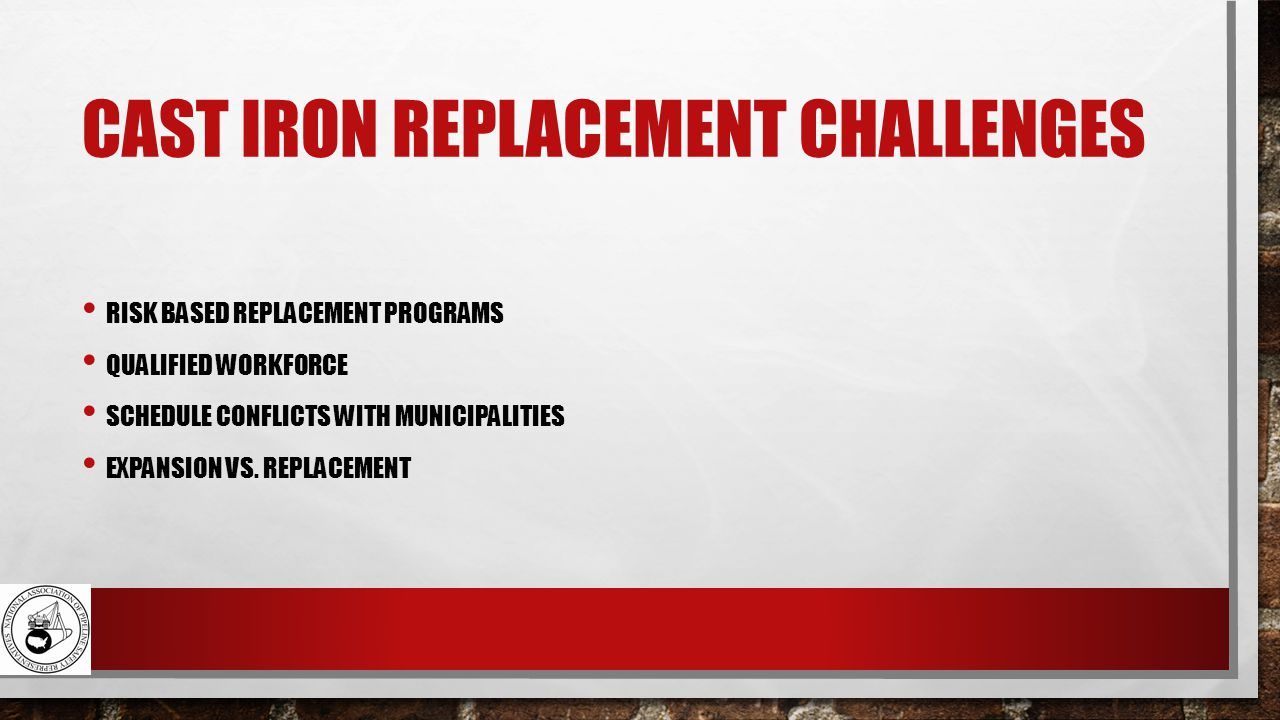 CAST IRON REPLACEMENT CHALLENGES RISK BASED REPLACEMENT PROGRAMS QUALIFIED WORKFORCE SCHEDULE CONFLICTS WITH MUNICIPALITIES EXPANSION VS.