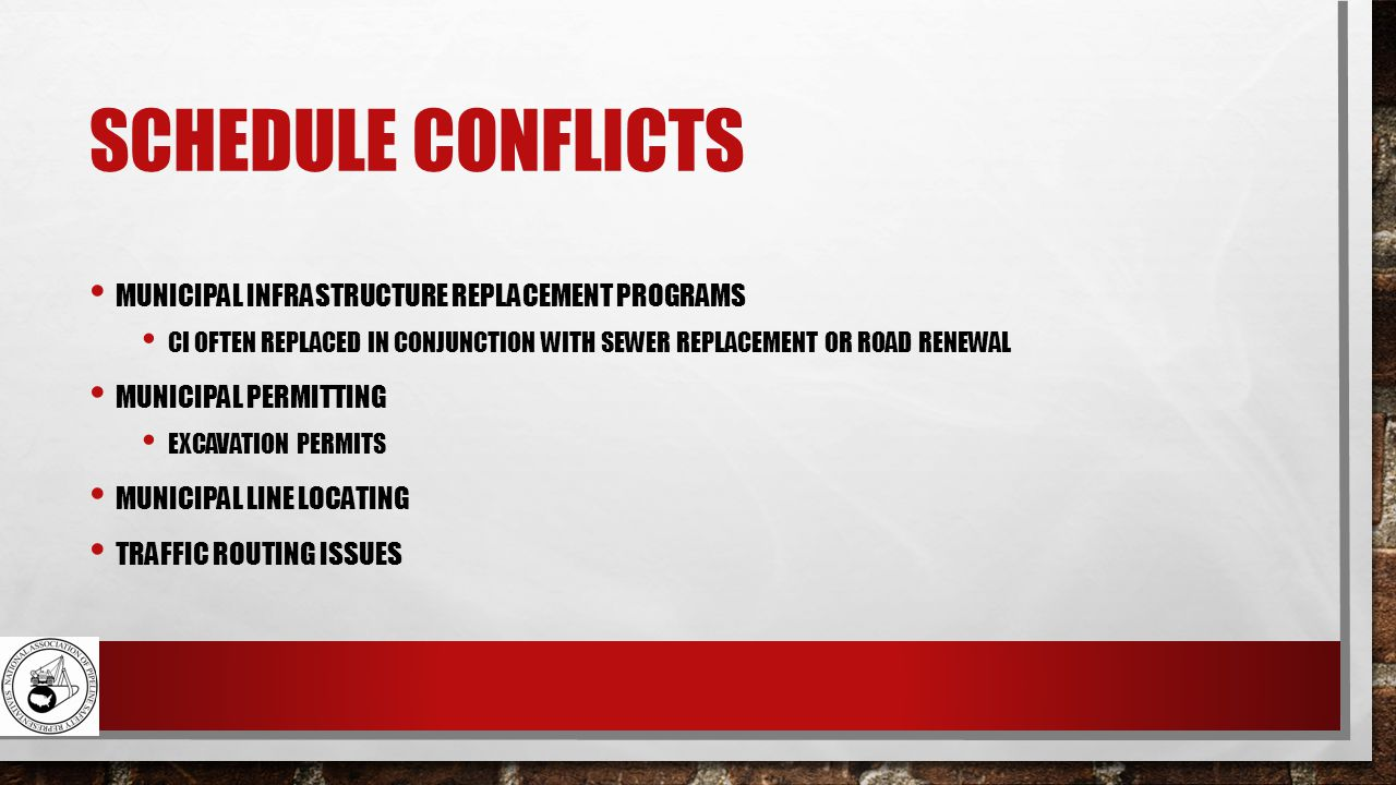 SCHEDULE CONFLICTS MUNICIPAL INFRASTRUCTURE REPLACEMENT PROGRAMS CI OFTEN REPLACED IN CONJUNCTION WITH SEWER REPLACEMENT OR ROAD RENEWAL MUNICIPAL PERMITTING EXCAVATION PERMITS MUNICIPAL LINE LOCATING TRAFFIC ROUTING ISSUES