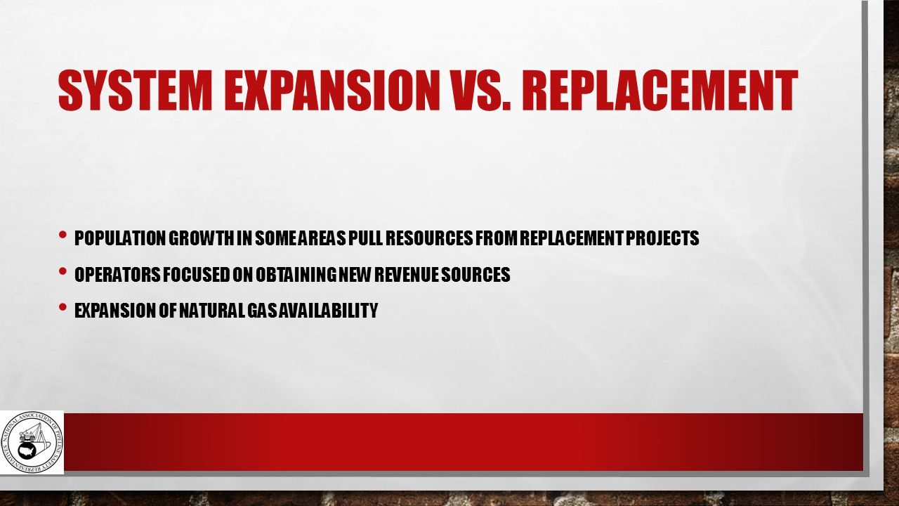 SYSTEM EXPANSION VS. REPLACEMENT POPULATION GROWTH IN SOME AREAS PULL RESOURCES FROM REPLACEMENT PROJECTS OPERATORS FOCUSED ON OBTAINING NEW REVENUE S