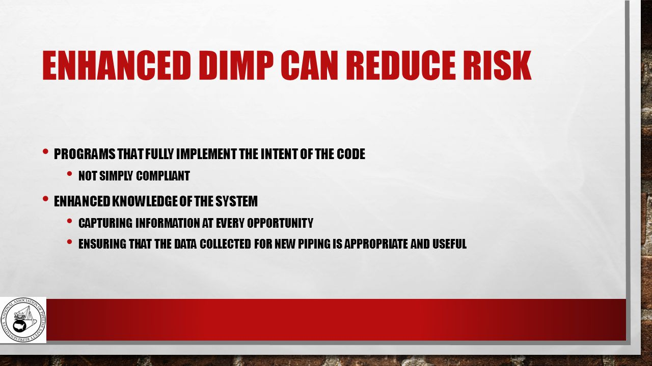 ENHANCED DIMP CAN REDUCE RISK PROGRAMS THAT FULLY IMPLEMENT THE INTENT OF THE CODE NOT SIMPLY COMPLIANT ENHANCED KNOWLEDGE OF THE SYSTEM CAPTURING INFORMATION AT EVERY OPPORTUNITY ENSURING THAT THE DATA COLLECTED FOR NEW PIPING IS APPROPRIATE AND USEFUL
