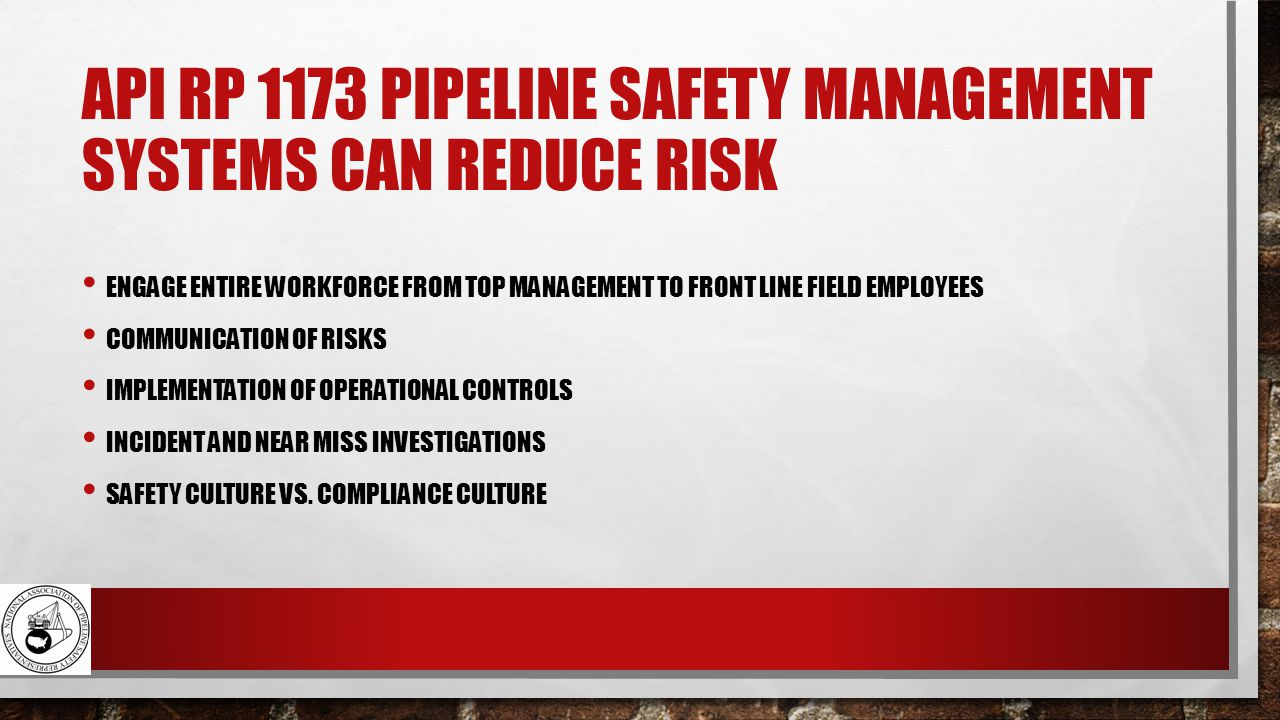 API RP 1173 PIPELINE SAFETY MANAGEMENT SYSTEMS CAN REDUCE RISK ENGAGE ENTIRE WORKFORCE FROM TOP MANAGEMENT TO FRONT LINE FIELD EMPLOYEES COMMUNICATION OF RISKS IMPLEMENTATION OF OPERATIONAL CONTROLS INCIDENT AND NEAR MISS INVESTIGATIONS SAFETY CULTURE VS.