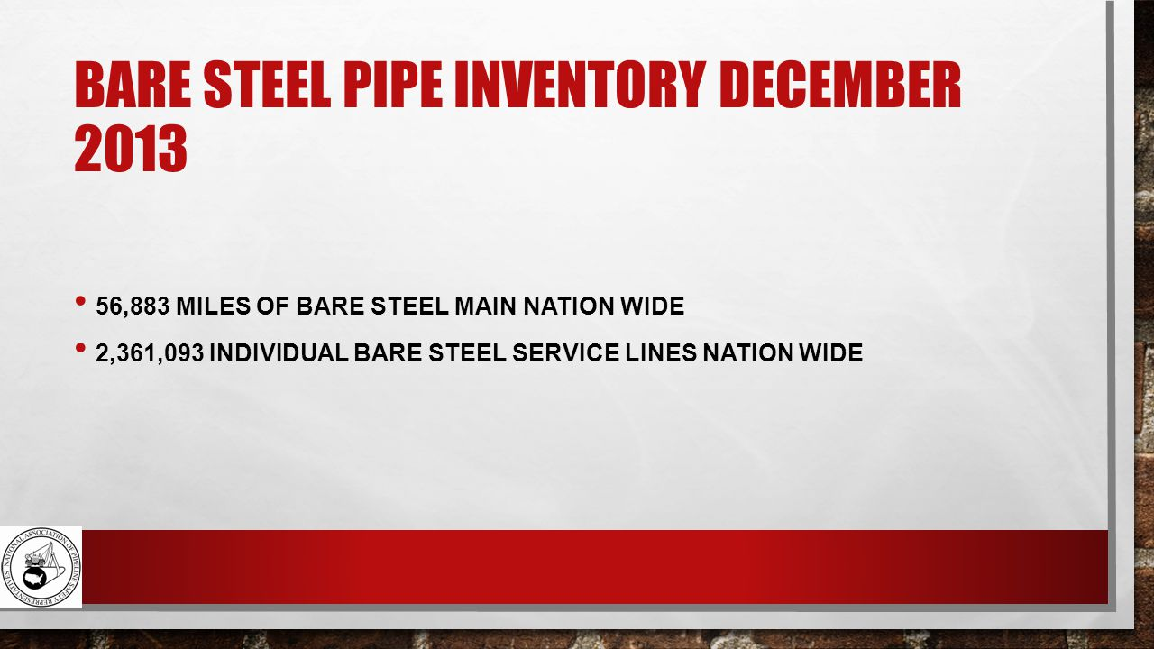 BARE STEEL PIPE INVENTORY DECEMBER 2013 56,883 MILES OF BARE STEEL MAIN NATION WIDE 2,361,093 INDIVIDUAL BARE STEEL SERVICE LINES NATION WIDE