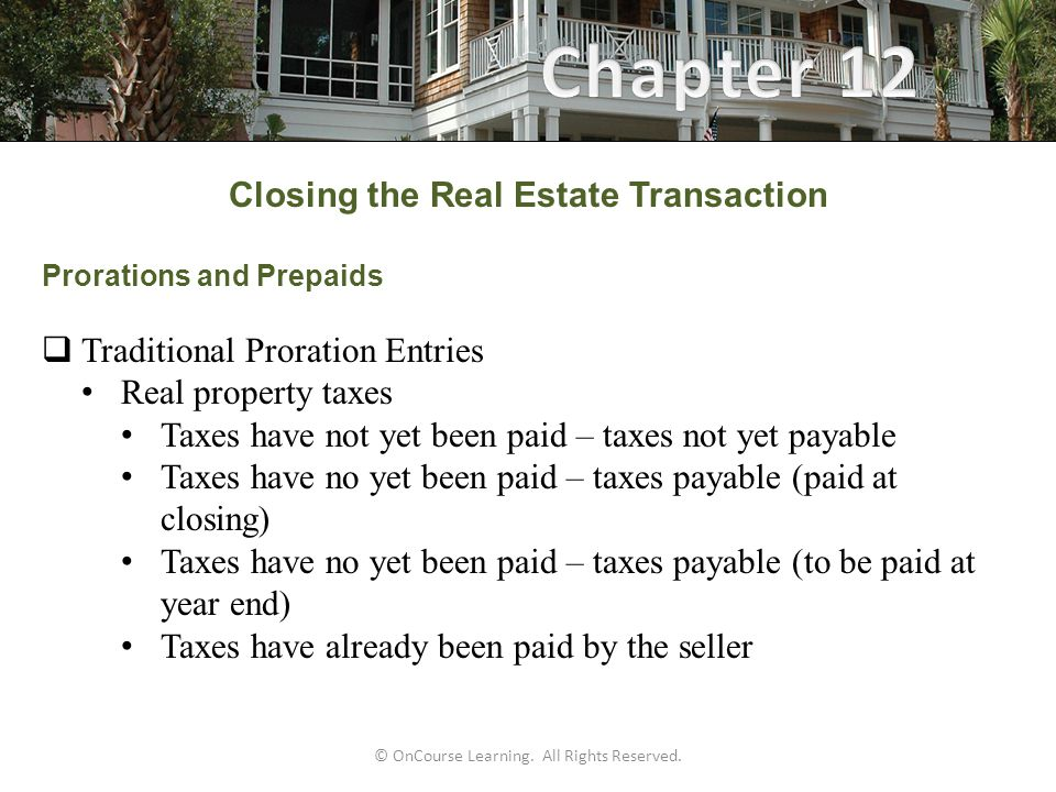 Closing the Real Estate Transaction Prorations and Prepaids  Traditional Proration Entries Real property taxes Taxes have not yet been paid – taxes not yet payable Taxes have no yet been paid – taxes payable (paid at closing) Taxes have no yet been paid – taxes payable (to be paid at year end) Taxes have already been paid by the seller