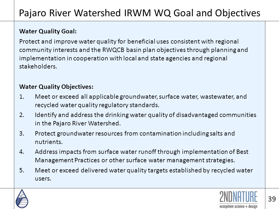 Pajaro River Watershed IRWM WQ Goal and Objectives Water Quality Goal: Protect and improve water quality for beneficial uses consistent with regional community interests and the RWQCB basin plan objectives through planning and implementation in cooperation with local and state agencies and regional stakeholders.