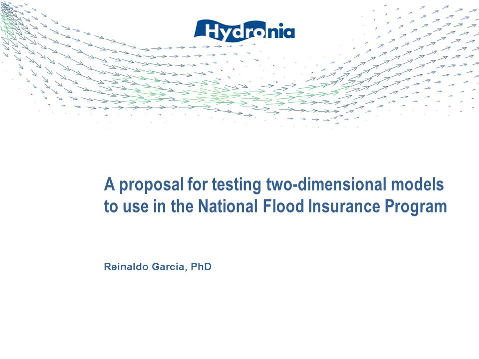 Reinaldo Garcia, PhD A proposal for testing two-dimensional models to use in the National Flood Insurance Program