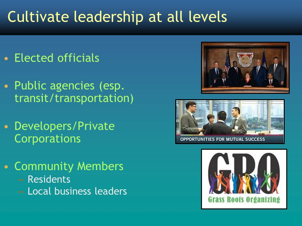 Cultivate leadership at all levels Elected officials Public agencies (esp. transit/transportation) Developers/Private Corporations Community Members –