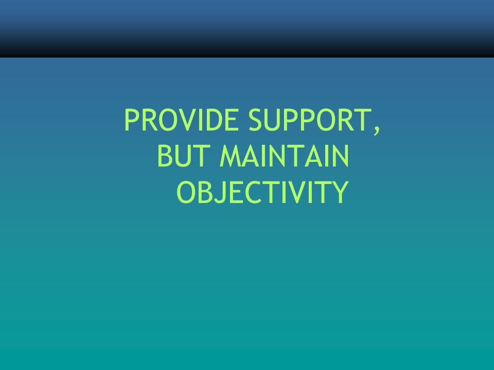 PROVIDE SUPPORT, BUT MAINTAIN OBJECTIVITY