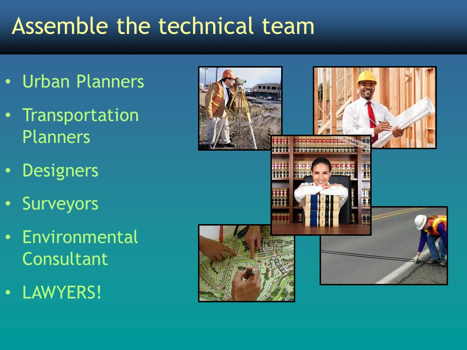 Assemble the technical team Urban Planners Transportation Planners Designers Surveyors Environmental Consultant LAWYERS!