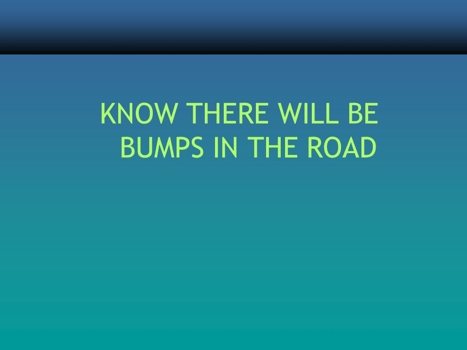 KNOW THERE WILL BE BUMPS IN THE ROAD