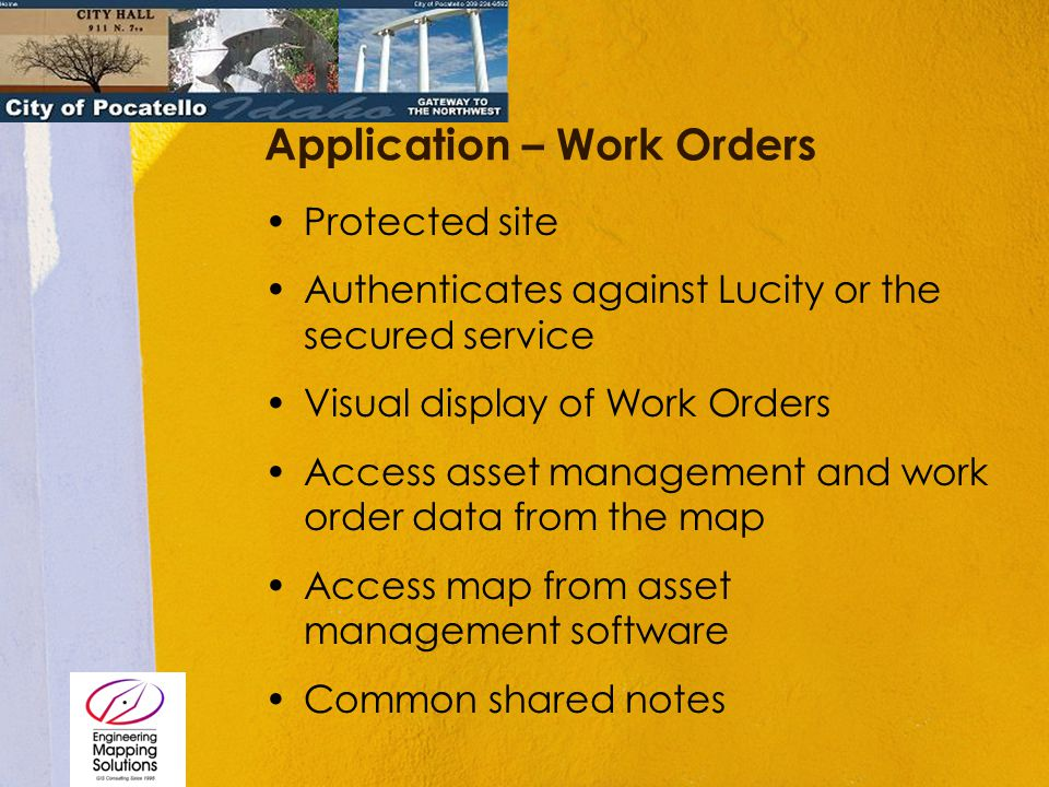 Application – Work Orders Protected site Authenticates against Lucity or the secured service Visual display of Work Orders Access asset management and