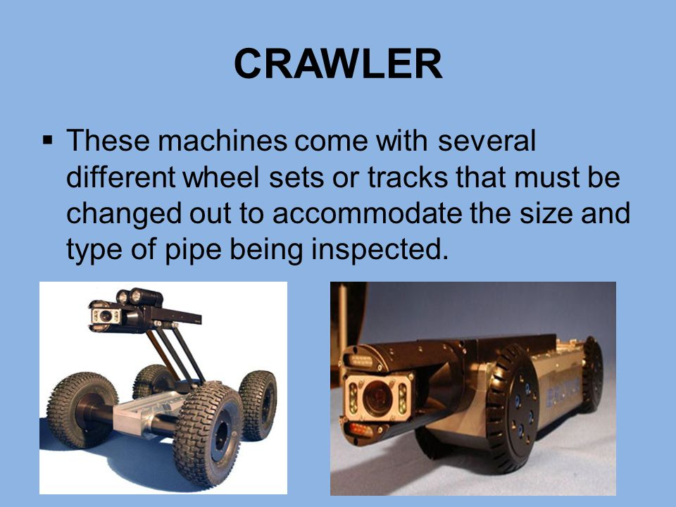 CRAWLER  These machines come with several different wheel sets or tracks that must be changed out to accommodate the size and type of pipe being insp