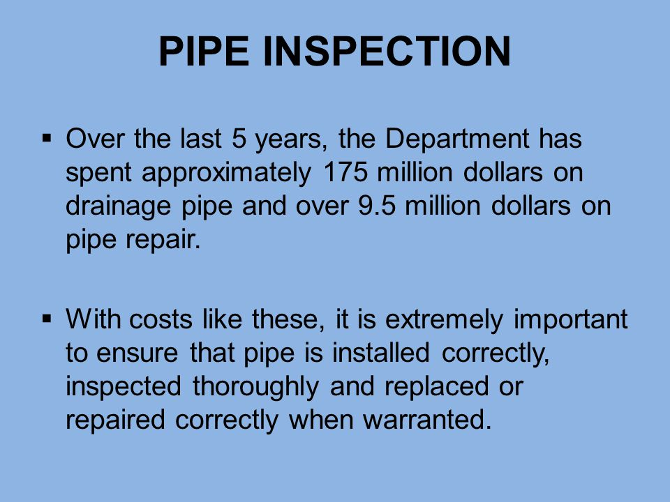 PIPE INSPECTION  Over the last 5 years, the Department has spent approximately 175 million dollars on drainage pipe and over 9.5 million dollars on p