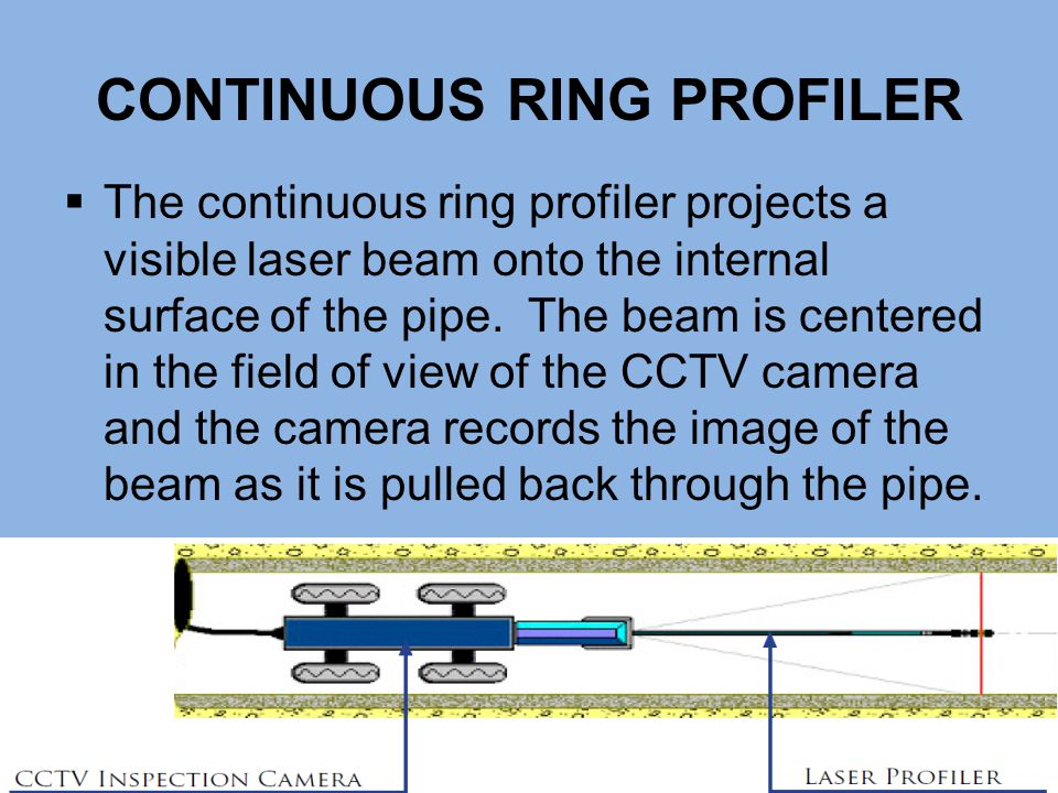CONTINUOUS RING PROFILER  The continuous ring profiler projects a visible laser beam onto the internal surface of the pipe. The beam is centered in t