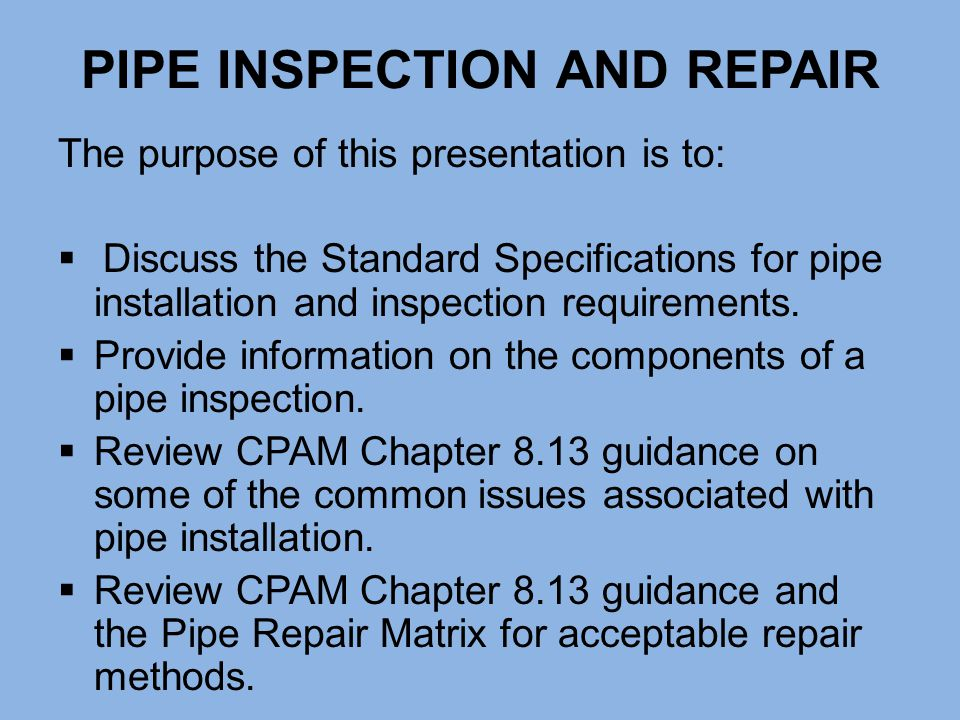 PIPE INSPECTION AND REPAIR The purpose of this presentation is to:  Discuss the Standard Specifications for pipe installation and inspection requirem