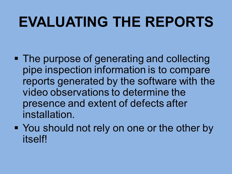 EVALUATING THE REPORTS  The purpose of generating and collecting pipe inspection information is to compare reports generated by the software with the