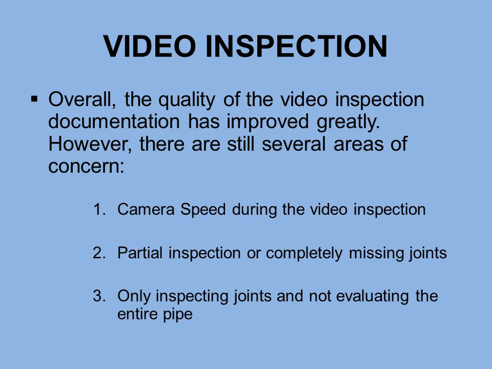 VIDEO INSPECTION  Overall, the quality of the video inspection documentation has improved greatly. However, there are still several areas of concern: