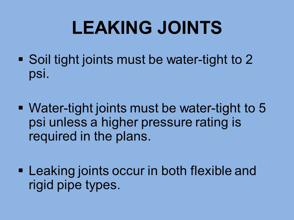 LEAKING JOINTS  Soil tight joints must be water-tight to 2 psi.  Water-tight joints must be water-tight to 5 psi unless a higher pressure rating is