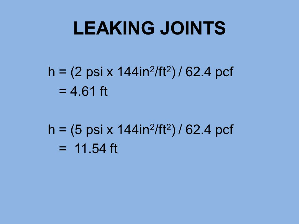 LEAKING JOINTS h = (2 psi x 144in 2 /ft 2 ) / 62.4 pcf = 4.61 ft h = (5 psi x 144in 2 /ft 2 ) / 62.4 pcf = 11.54 ft