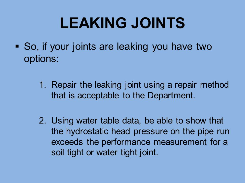 LEAKING JOINTS  So, if your joints are leaking you have two options: 1.Repair the leaking joint using a repair method that is acceptable to the Depar