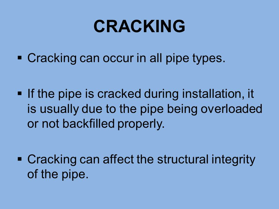  Cracking can occur in all pipe types.  If the pipe is cracked during installation, it is usually due to the pipe being overloaded or not backfilled