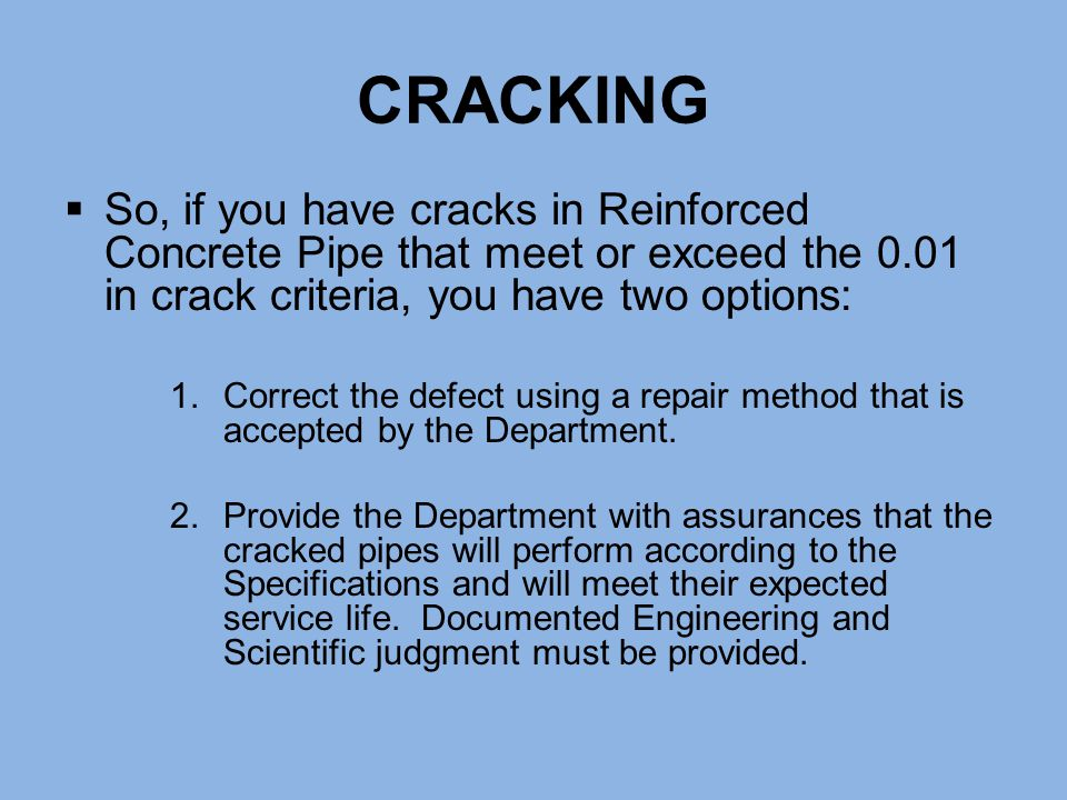 CRACKING  So, if you have cracks in Reinforced Concrete Pipe that meet or exceed the 0.01 in crack criteria, you have two options: 1.Correct the defe