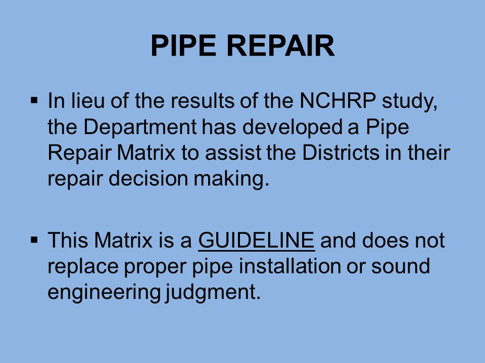 PIPE REPAIR  In lieu of the results of the NCHRP study, the Department has developed a Pipe Repair Matrix to assist the Districts in their repair dec