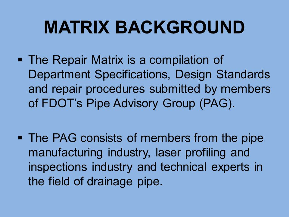 MATRIX BACKGROUND  The Repair Matrix is a compilation of Department Specifications, Design Standards and repair procedures submitted by members of FD