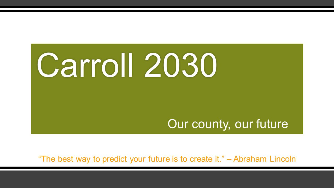Our county, our future Carroll 2030Carroll 2030 The best way to predict your future is to create it. – Abraham Lincoln