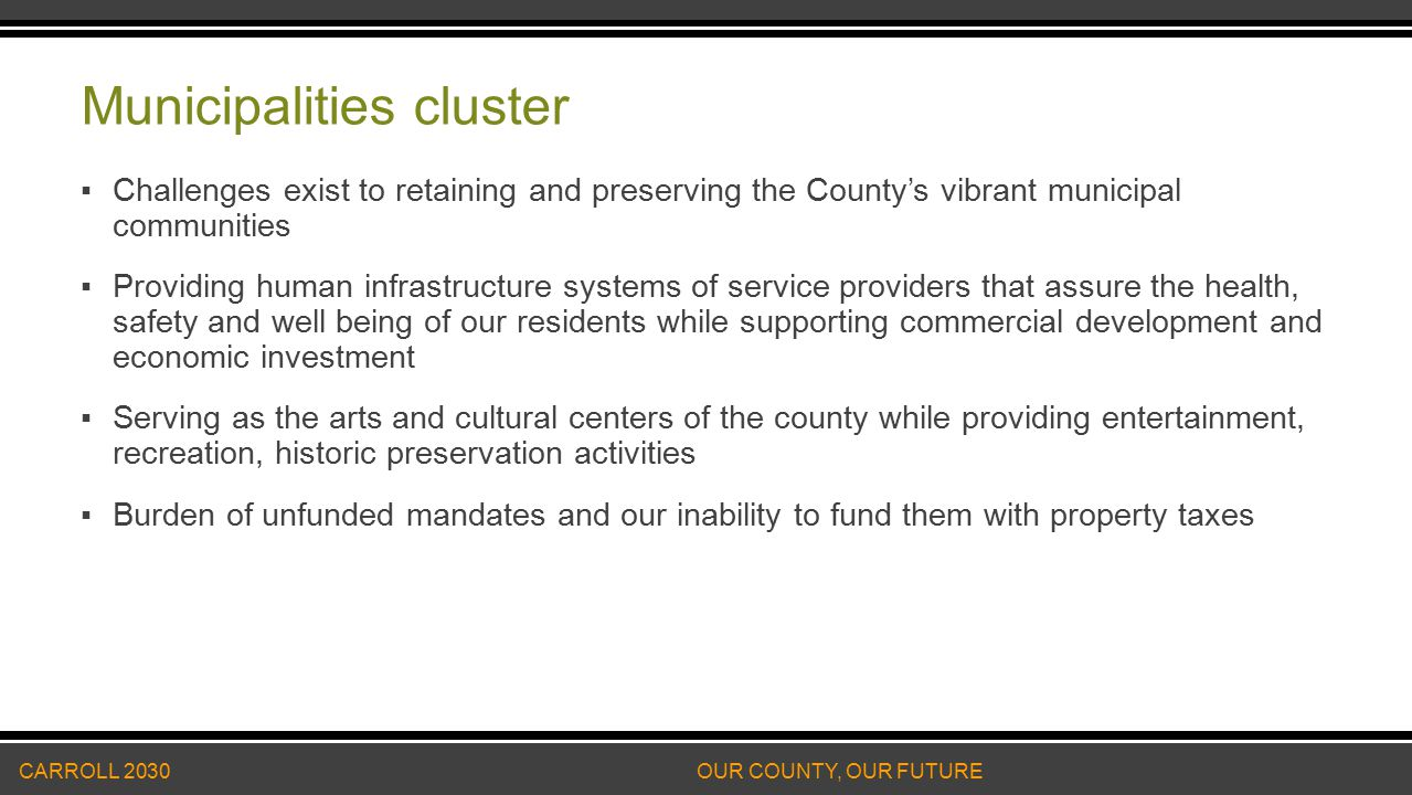 Municipalities cluster ▪Challenges exist to retaining and preserving the County's vibrant municipal communities ▪Providing human infrastructure systems of service providers that assure the health, safety and well being of our residents while supporting commercial development and economic investment ▪Serving as the arts and cultural centers of the county while providing entertainment, recreation, historic preservation activities ▪Burden of unfunded mandates and our inability to fund them with property taxes CARROLL 2030 OUR COUNTY, OUR FUTURE