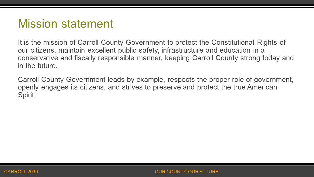 Mission statement It is the mission of Carroll County Government to protect the Constitutional Rights of our citizens, maintain excellent public safety, infrastructure and education in a conservative and fiscally responsible manner, keeping Carroll County strong today and in the future.